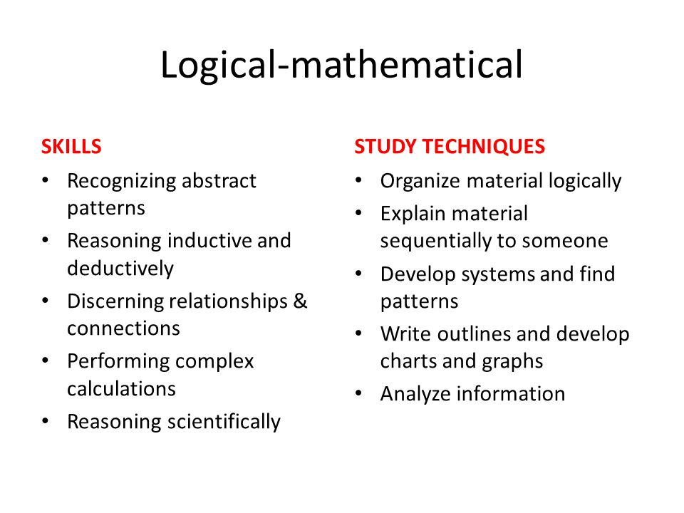 Logical-mathematical SKILLS Recognizing abstract patterns Reasoning inductive and deductively Discerning relationships & connections Performing comple
