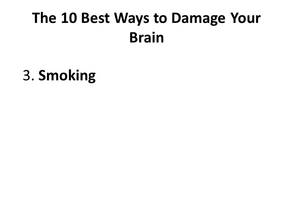 The 10 Best Ways to Damage Your Brain 3. Smoking