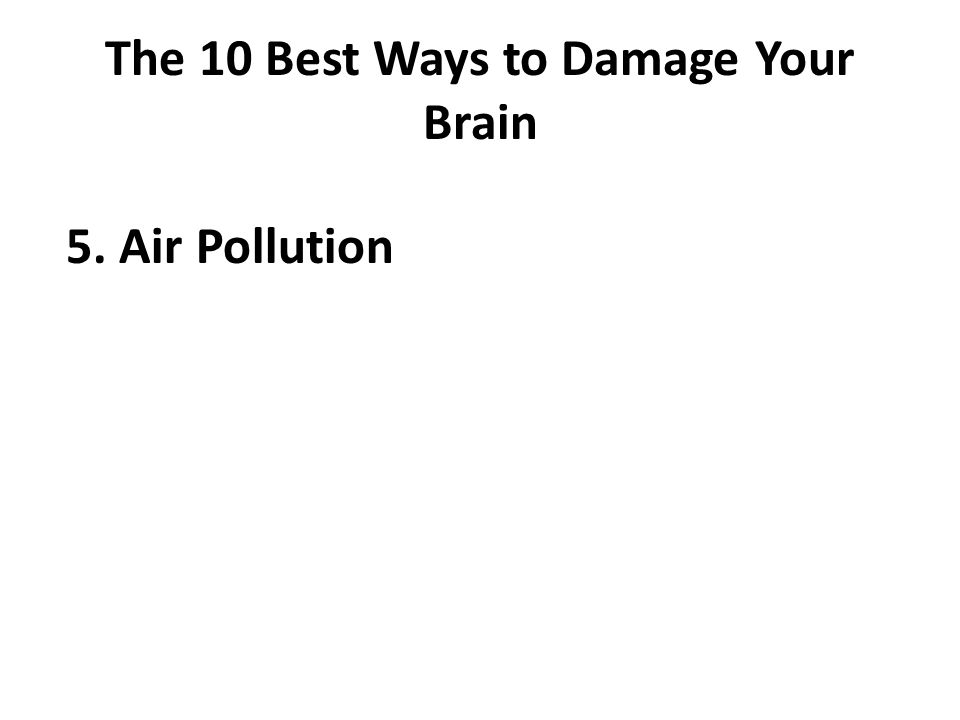 The 10 Best Ways to Damage Your Brain 5. Air Pollution