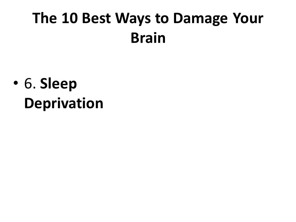 The 10 Best Ways to Damage Your Brain 6. Sleep Deprivation