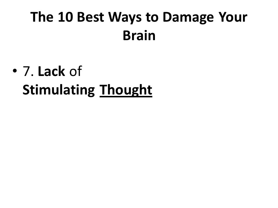 The 10 Best Ways to Damage Your Brain 7. Lack of Stimulating Thought