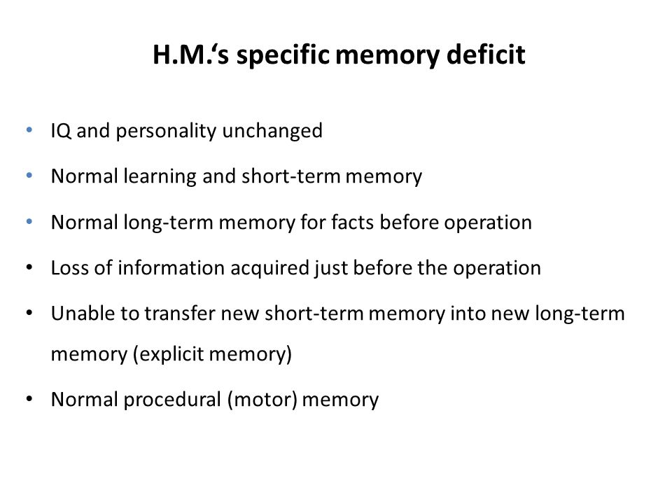 H.M.'s specific memory deficit IQ and personality unchanged Normal learning and short-term memory Normal long-term memory for facts before operation Loss of information acquired just before the operation Unable to transfer new short-term memory into new long-term memory (explicit memory) Normal procedural (motor) memory