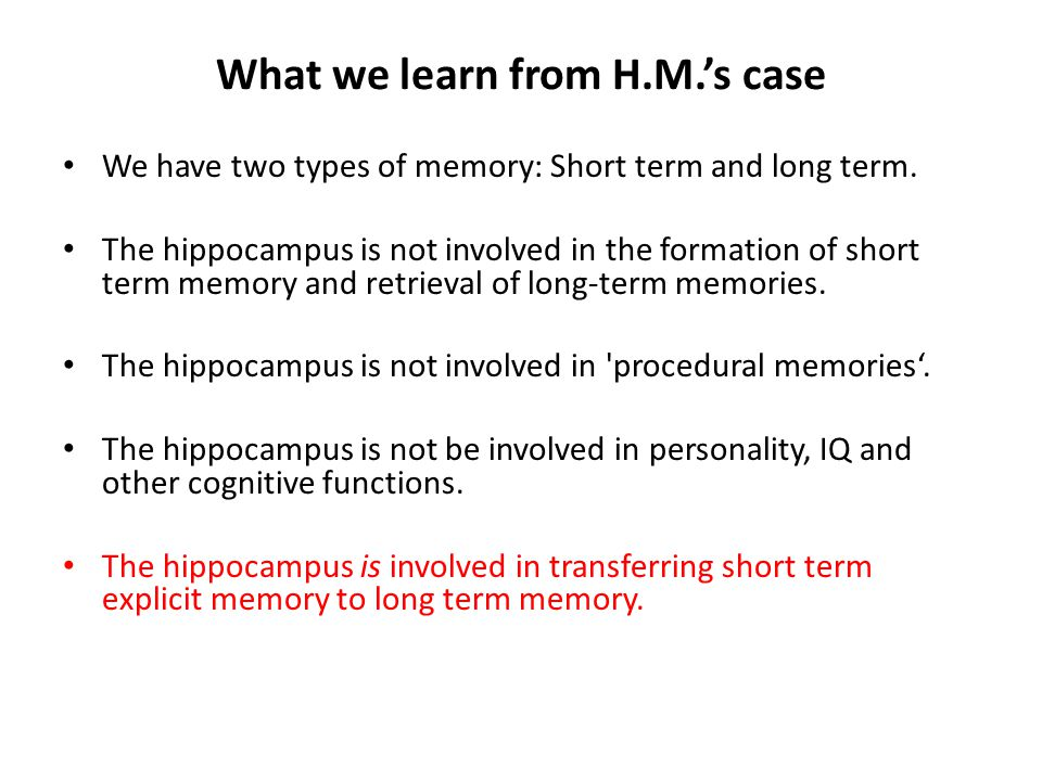 What we learn from H.M.'s case We have two types of memory: Short term and long term. The hippocampus is not involved in the formation of short term m
