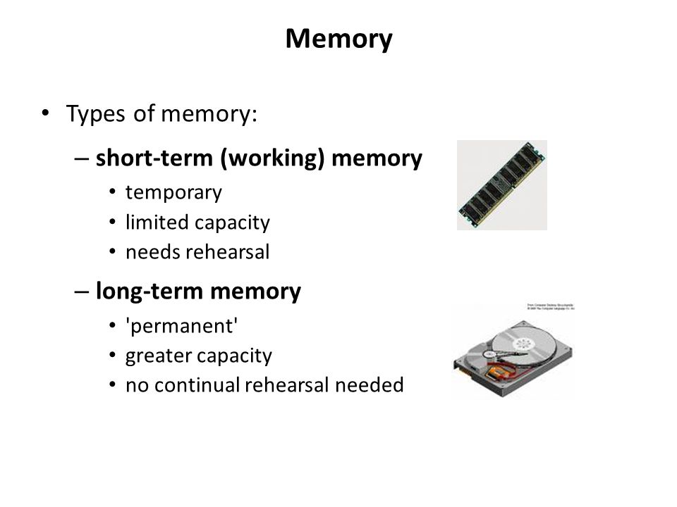 Memory Types of memory: – short-term (working) memory temporary limited capacity needs rehearsal – long-term memory 'permanent' greater capacity no co