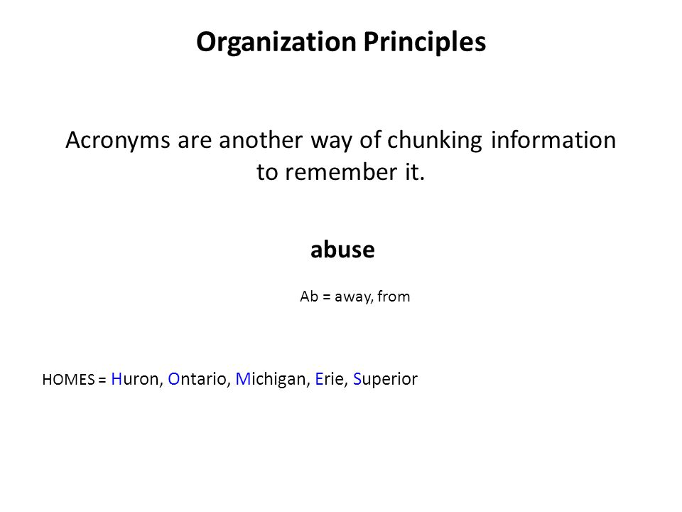 Organization Principles Acronyms are another way of chunking information to remember it. HOMES = Huron, Ontario, Michigan, Erie, Superior abuse Ab = a
