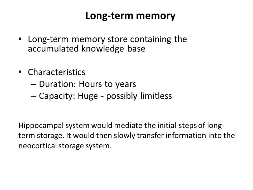 Long-term memory Long-term memory store containing the accumulated knowledge base Characteristics – Duration: Hours to years – Capacity: Huge - possibly limitless Hippocampal system would mediate the initial steps of long- term storage.