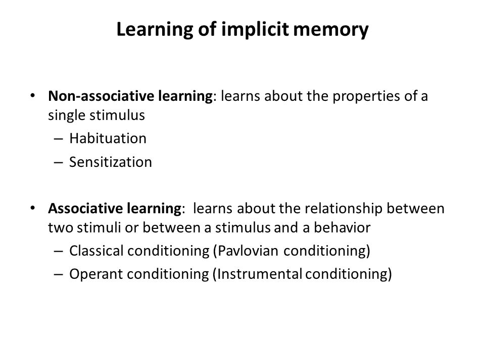Learning of implicit memory Non-associative learning: learns about the properties of a single stimulus – Habituation – Sensitization Associative learn