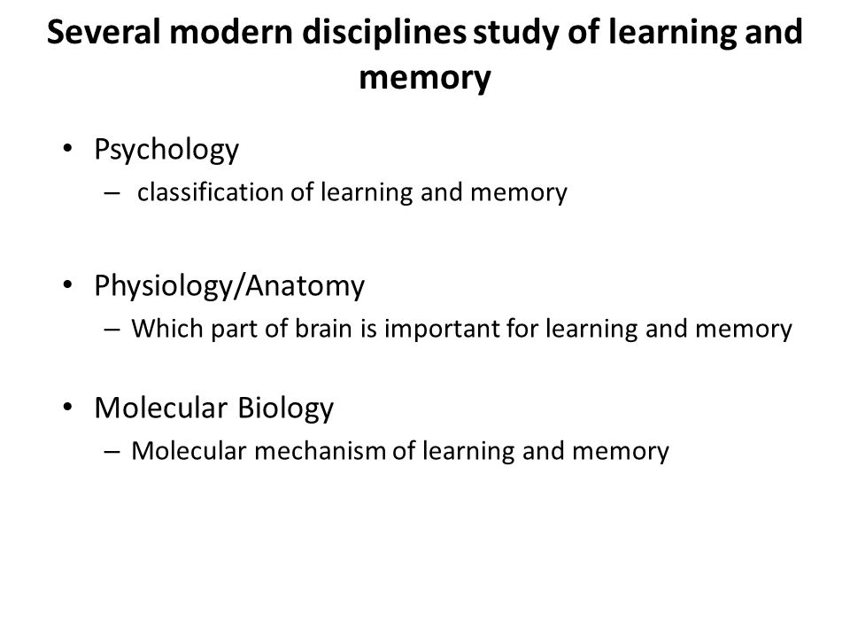 Several modern disciplines study of learning and memory Psychology – classification of learning and memory Physiology/Anatomy – Which part of brain is