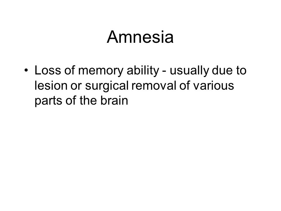 Amnesia Loss of memory ability - usually due to lesion or surgical removal of various parts of the brain