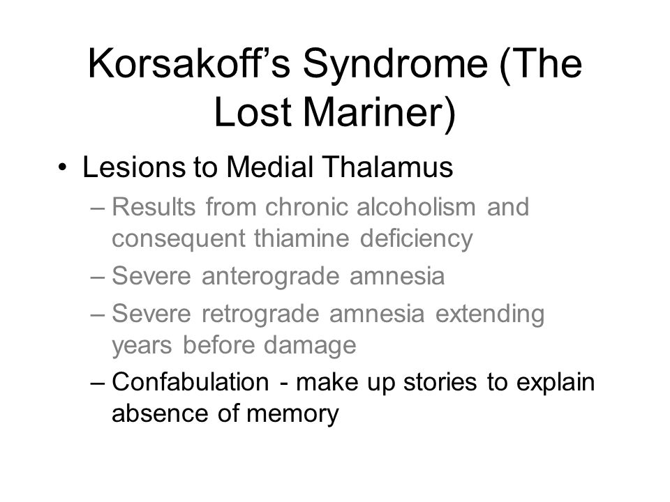 Korsakoff's Syndrome (The Lost Mariner) Lesions to Medial Thalamus –Results from chronic alcoholism and consequent thiamine deficiency –Severe anterograde amnesia –Severe retrograde amnesia extending years before damage –Confabulation - make up stories to explain absence of memory