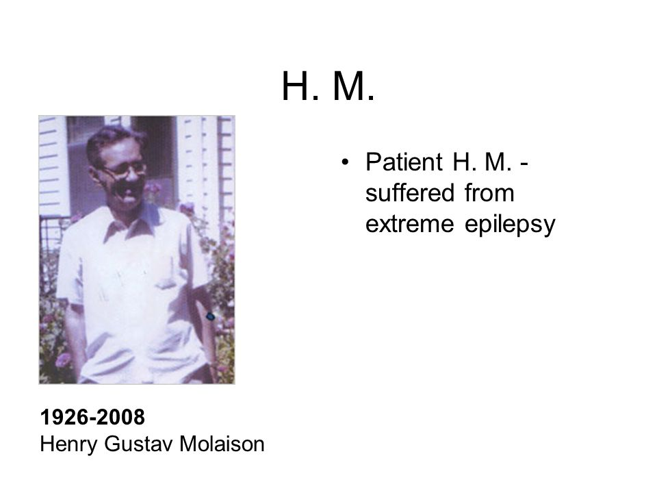 H. M. 1926-2008 Henry Gustav Molaison Patient H. M. - suffered from extreme epilepsy