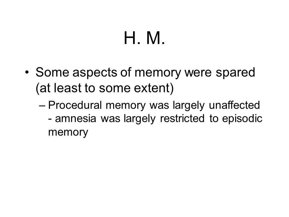 H. M. Some aspects of memory were spared (at least to some extent) –Procedural memory was largely unaffected - amnesia was largely restricted to episo