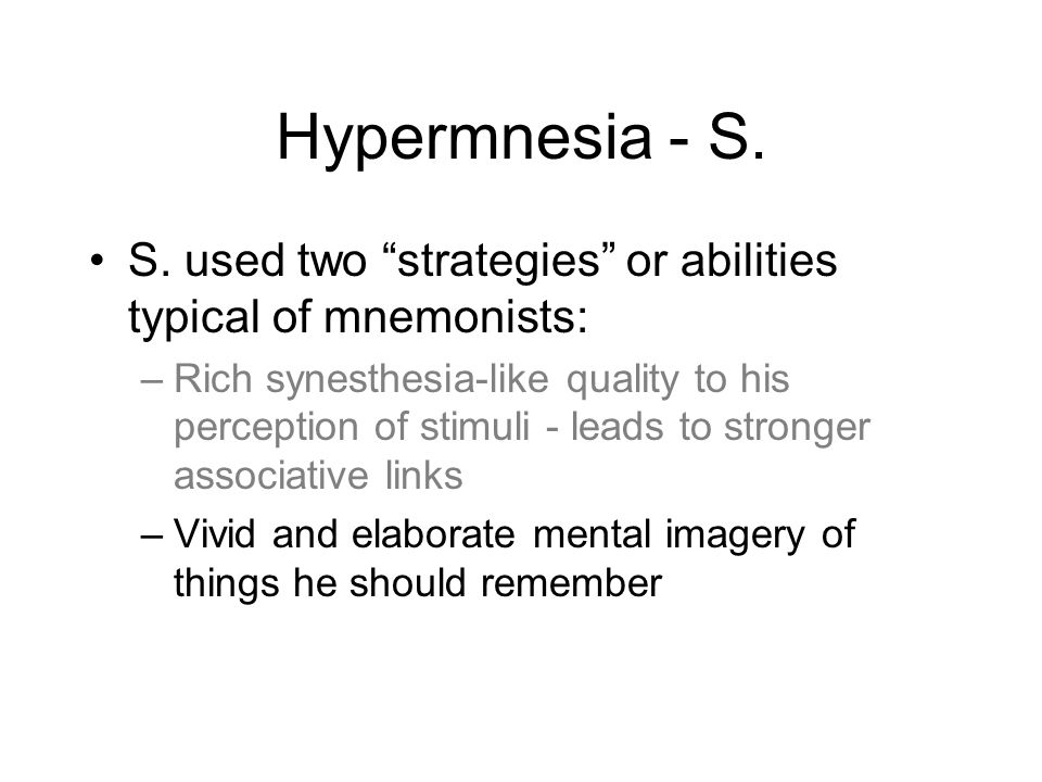 "Hypermnesia - S. S. used two ""strategies"" or abilities typical of mnemonists: –Rich synesthesia-like quality to his perception of stimuli - leads to s"