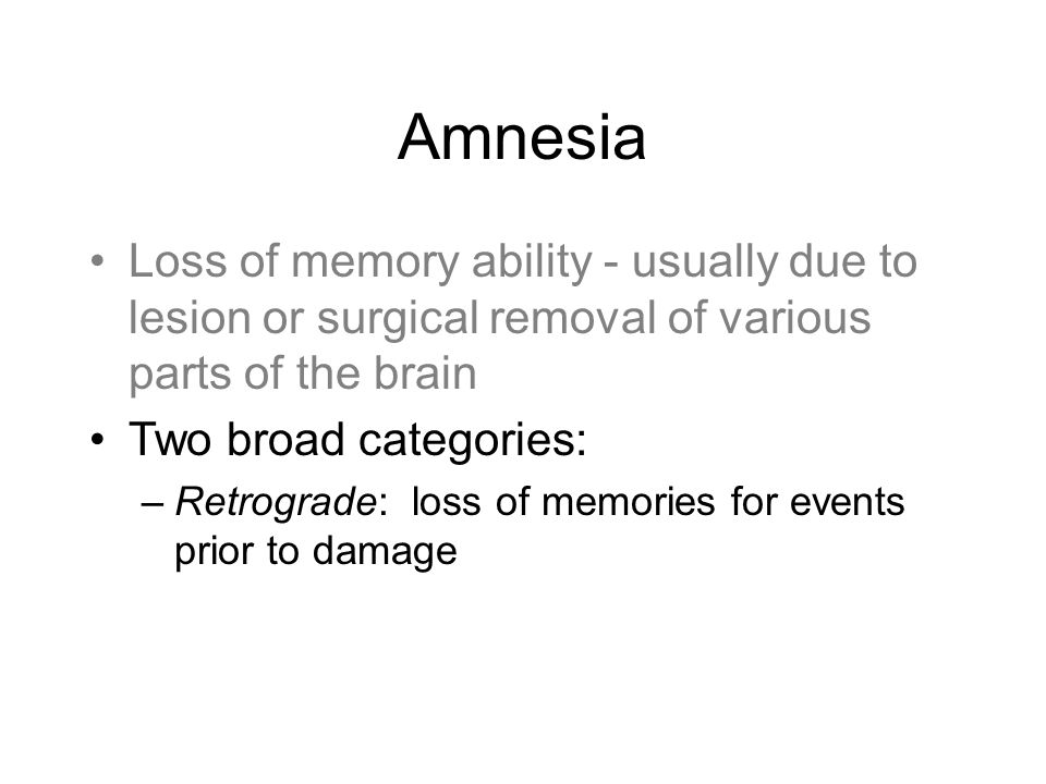 Amnesia Loss of memory ability - usually due to lesion or surgical removal of various parts of the brain Two broad categories: –Retrograde: loss of memories for events prior to damage