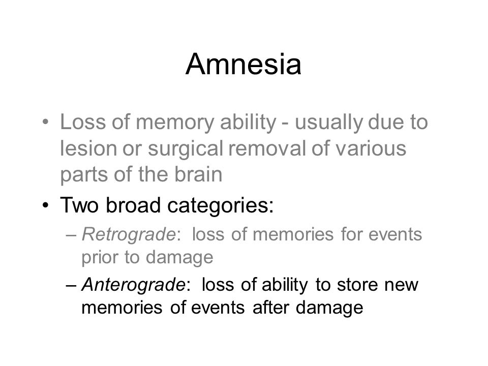 Amnesia Loss of memory ability - usually due to lesion or surgical removal of various parts of the brain Two broad categories: –Retrograde: loss of memories for events prior to damage –Anterograde: loss of ability to store new memories of events after damage