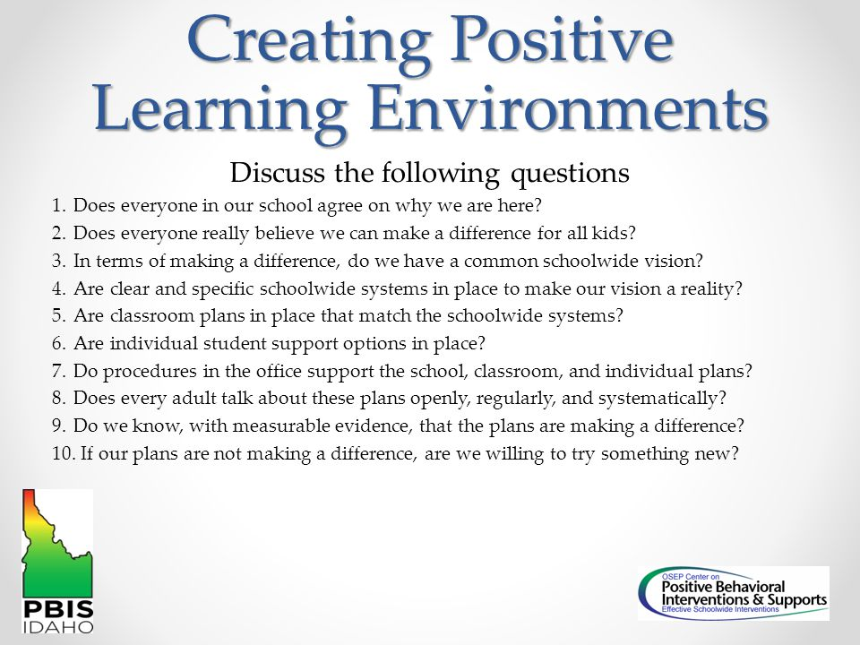 Creating Positive Learning Environments Discuss the following questions 1.Does everyone in our school agree on why we are here? 2.Does everyone really