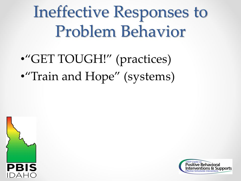 """Ineffective Responses to Problem Behavior """"GET TOUGH!"""" (practices) """"Train and Hope"""" (systems)"""