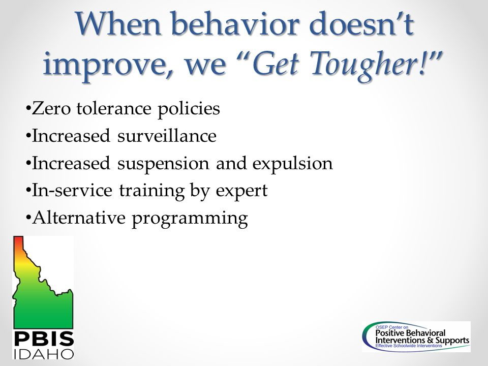 """When behavior doesn't improve, we """"Get Tougher!"""" Zero tolerance policies Increased surveillance Increased suspension and expulsion In-service training"""