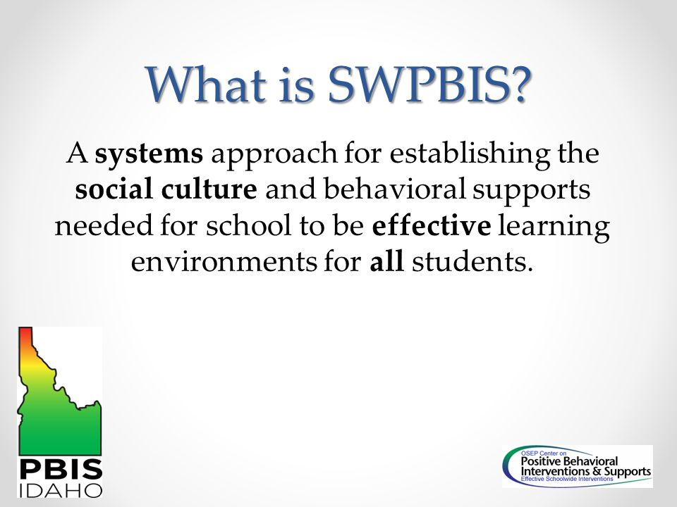 What is SWPBIS? A systems approach for establishing the social culture and behavioral supports needed for school to be effective learning environments