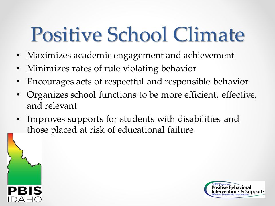 Positive School Climate Maximizes academic engagement and achievement Minimizes rates of rule violating behavior Encourages acts of respectful and res