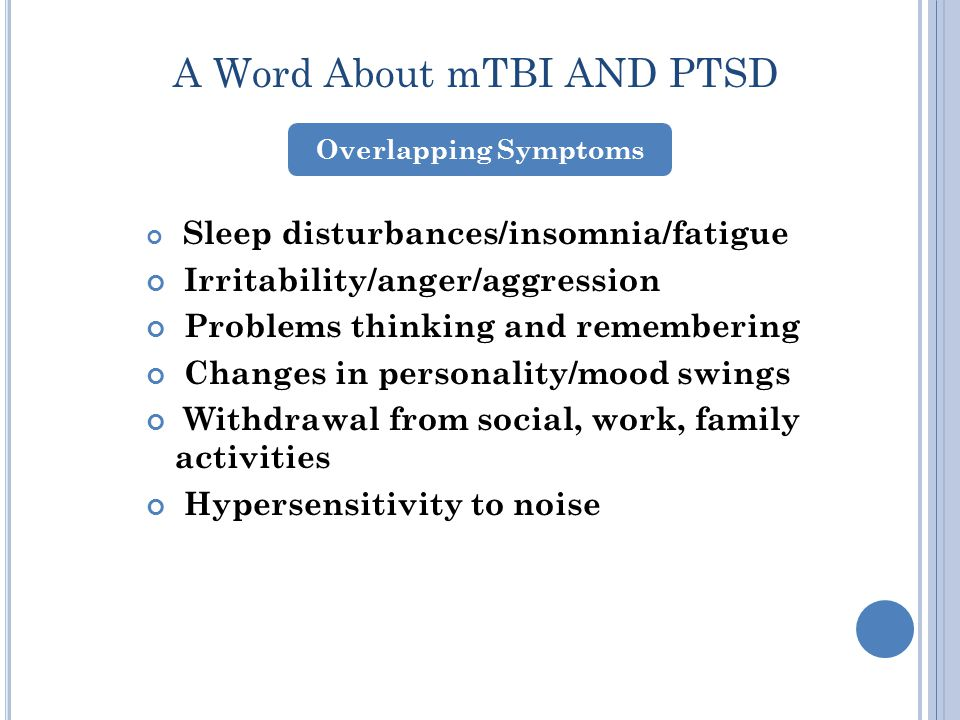 A Word About mTBI AND PTSD Sleep disturbances/insomnia/fatigue Irritability/anger/aggression Problems thinking and remembering Changes in personality/mood swings Withdrawal from social, work, family activities Hypersensitivity to noise Overlapping Symptoms