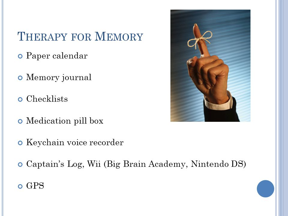 T HERAPY FOR M EMORY Paper calendar Memory journal Checklists Medication pill box Keychain voice recorder Captain's Log, Wii (Big Brain Academy, Nintendo DS) GPS