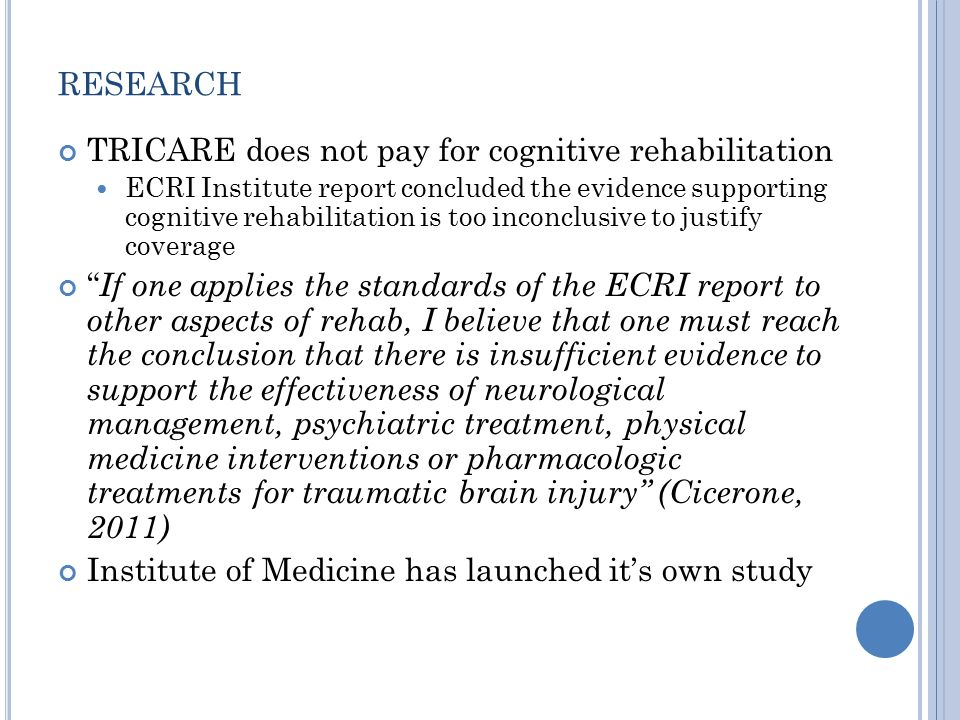 RESEARCH TRICARE does not pay for cognitive rehabilitation ECRI Institute report concluded the evidence supporting cognitive rehabilitation is too inconclusive to justify coverage If one applies the standards of the ECRI report to other aspects of rehab, I believe that one must reach the conclusion that there is insufficient evidence to support the effectiveness of neurological management, psychiatric treatment, physical medicine interventions or pharmacologic treatments for traumatic brain injury (Cicerone, 2011) Institute of Medicine has launched it's own study