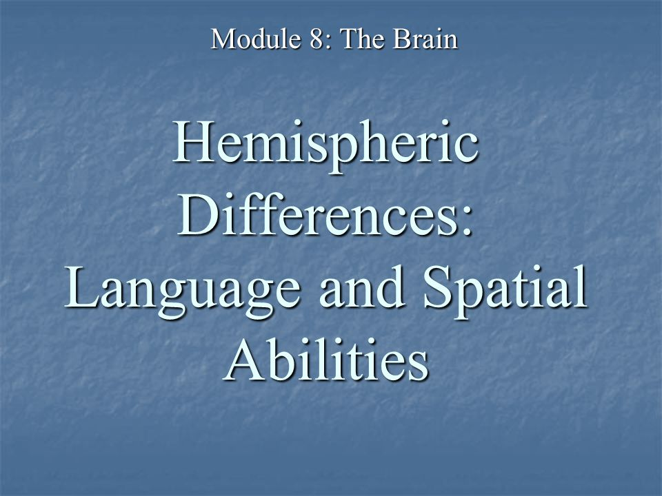 Hemispheric Differences: Language and Spatial Abilities Module 8: The Brain