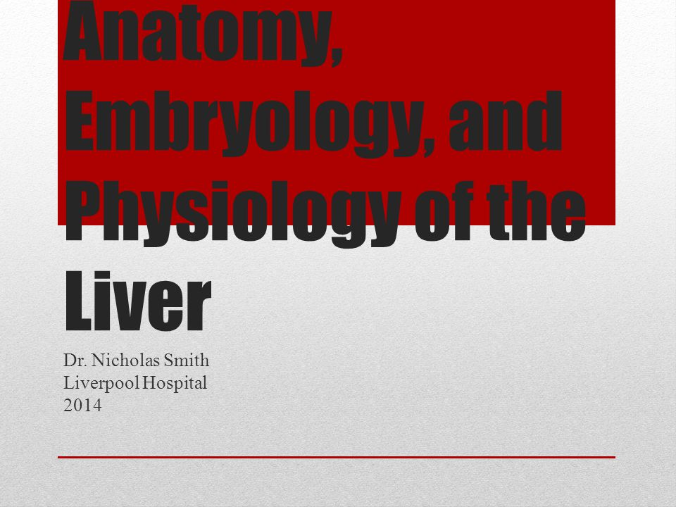 Anatomy, Embryology, and Physiology of the Liver Dr. Nicholas Smith Liverpool Hospital 2014