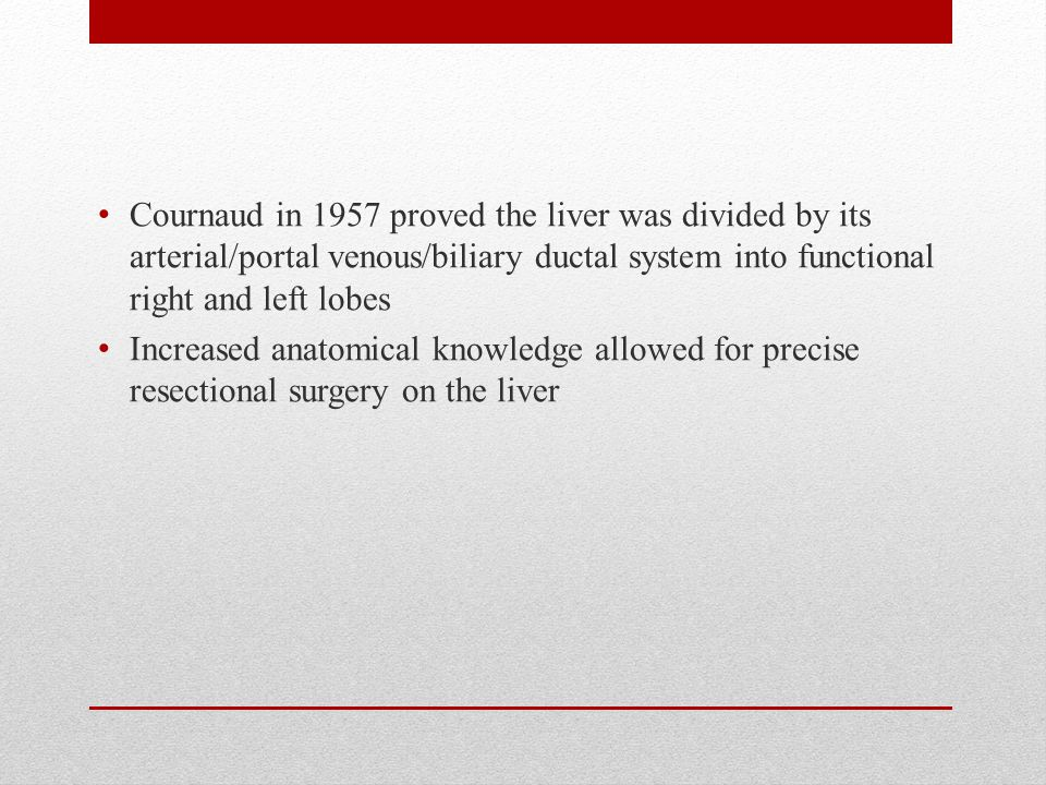 Cournaud in 1957 proved the liver was divided by its arterial/portal venous/biliary ductal system into functional right and left lobes Increased anatomical knowledge allowed for precise resectional surgery on the liver