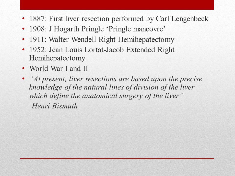 1887: First liver resection performed by Carl Lengenbeck 1908: J Hogarth Pringle 'Pringle maneovre' 1911: Walter Wendell Right Hemihepatectomy 1952: Jean Louis Lortat-Jacob Extended Right Hemihepatectomy World War I and II At present, liver resections are based upon the precise knowledge of the natural lines of division of the liver which define the anatomical surgery of the liver Henri Bismuth