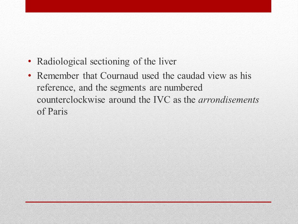 Radiological sectioning of the liver Remember that Cournaud used the caudad view as his reference, and the segments are numbered counterclockwise around the IVC as the arrondisements of Paris