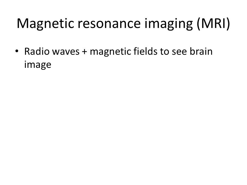 Magnetic resonance imaging (MRI) Radio waves + magnetic fields to see brain image