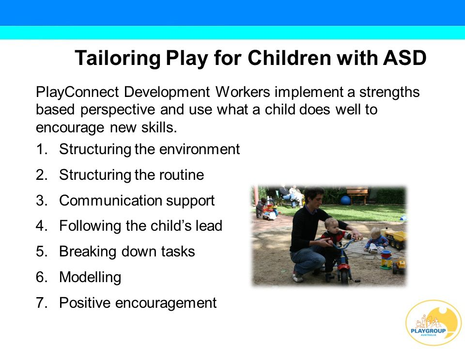 Benefits of Playgroup for Children with ASD Provides opportunities for learning play skills, social behaviours and coping strategies