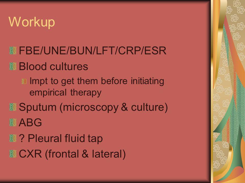 Workup FBE/UNE/BUN/LFT/CRP/ESR Blood cultures Impt to get them before initiating empirical therapy Sputum (microscopy & culture) ABG ? Pleural fluid t