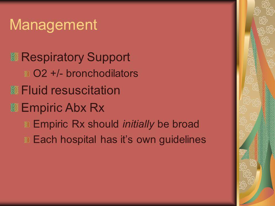 Management Respiratory Support O2 +/- bronchodilators Fluid resuscitation Empiric Abx Rx Empiric Rx should initially be broad Each hospital has it's o