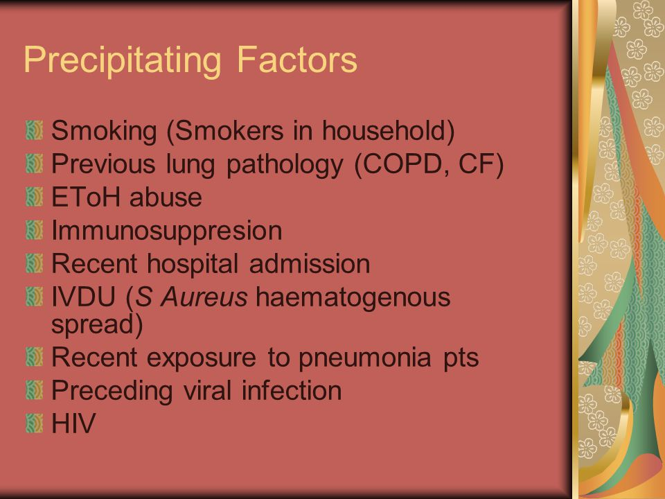 Precipitating Factors Smoking (Smokers in household) Previous lung pathology (COPD, CF) EToH abuse Immunosuppresion Recent hospital admission IVDU (S