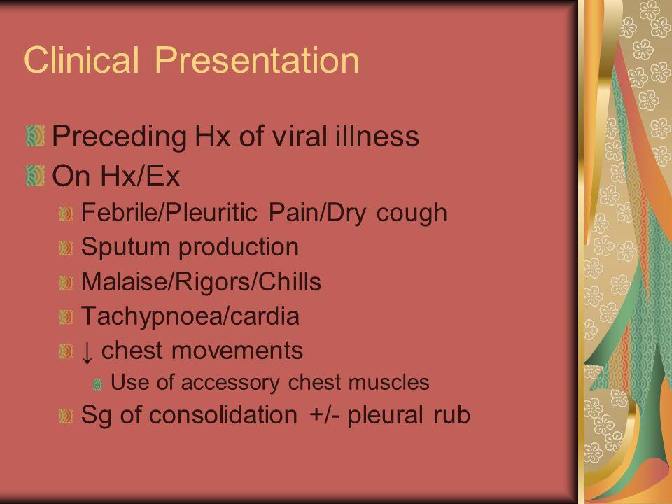 Clinical Presentation Preceding Hx of viral illness On Hx/Ex Febrile/Pleuritic Pain/Dry cough Sputum production Malaise/Rigors/Chills Tachypnoea/cardi