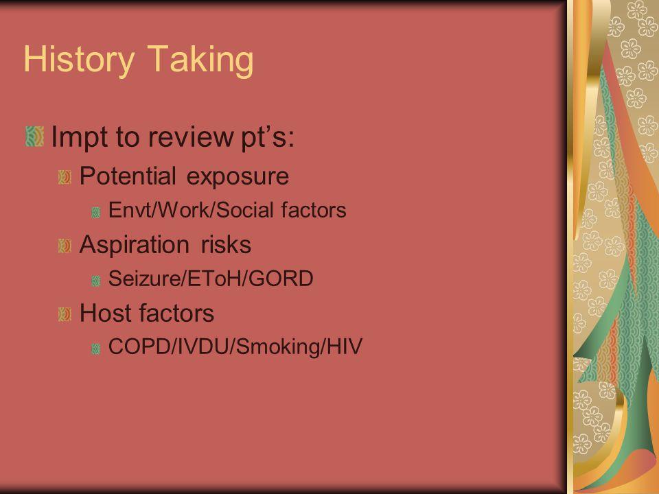 History Taking Impt to review pt's: Potential exposure Envt/Work/Social factors Aspiration risks Seizure/EToH/GORD Host factors COPD/IVDU/Smoking/HIV