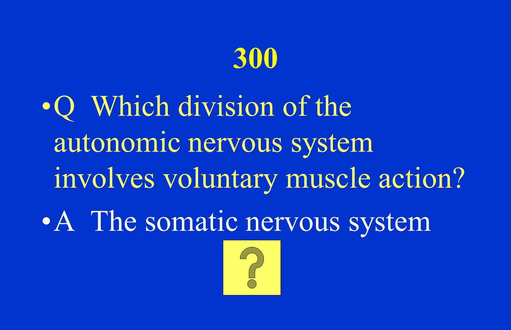 200 Q What are the two divisions of the Peripheral Nervous system? A The Autonomic and the Somatic Nervous System