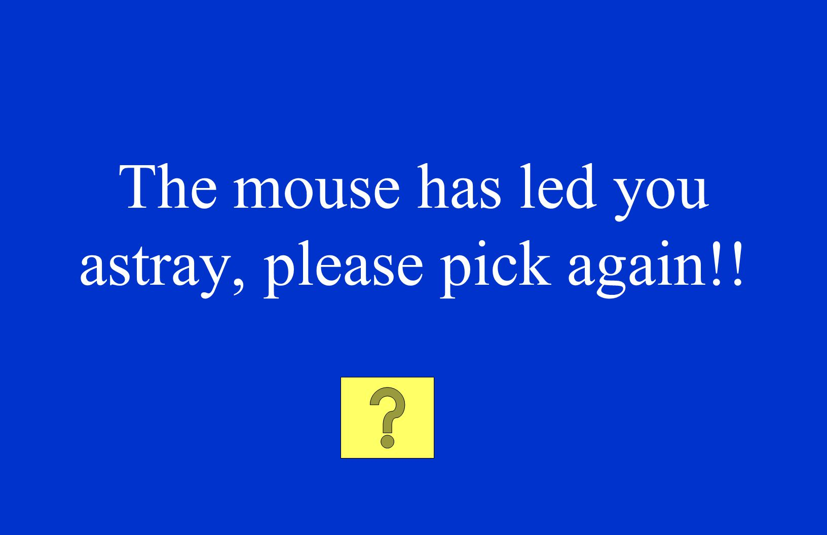 The mouse has led you astray, please pick again!!
