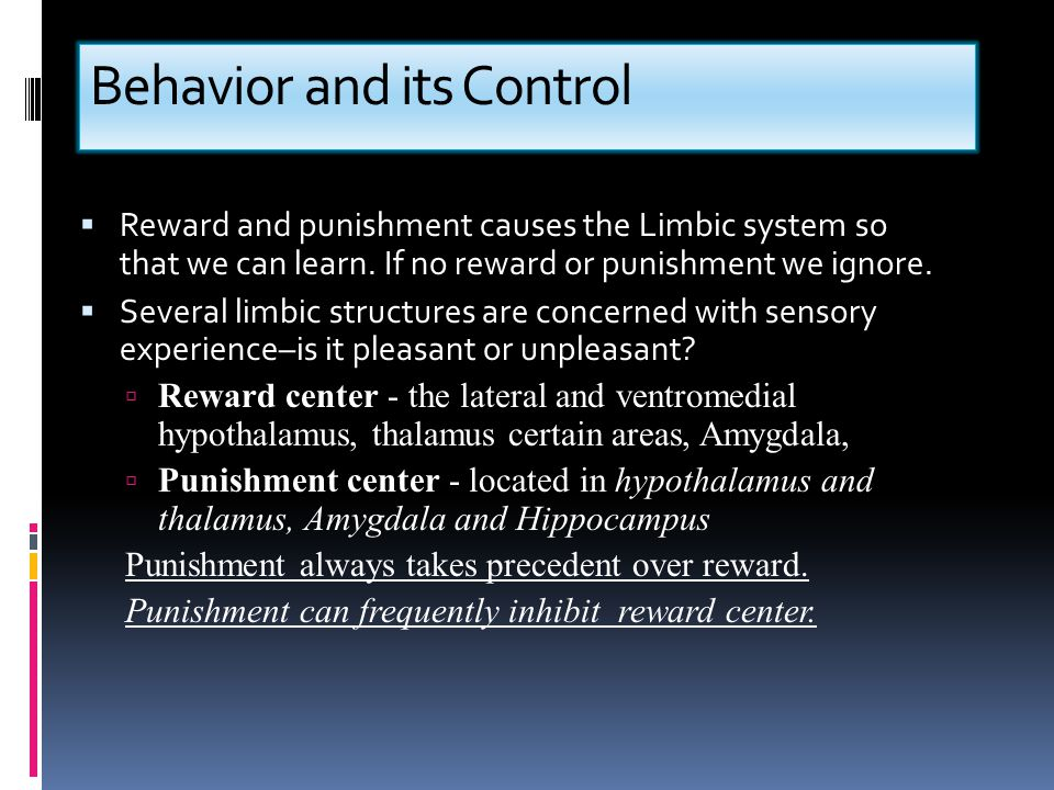 Behavior and its Control  Reward and punishment causes the Limbic system so that we can learn. If no reward or punishment we ignore.  Several limbic