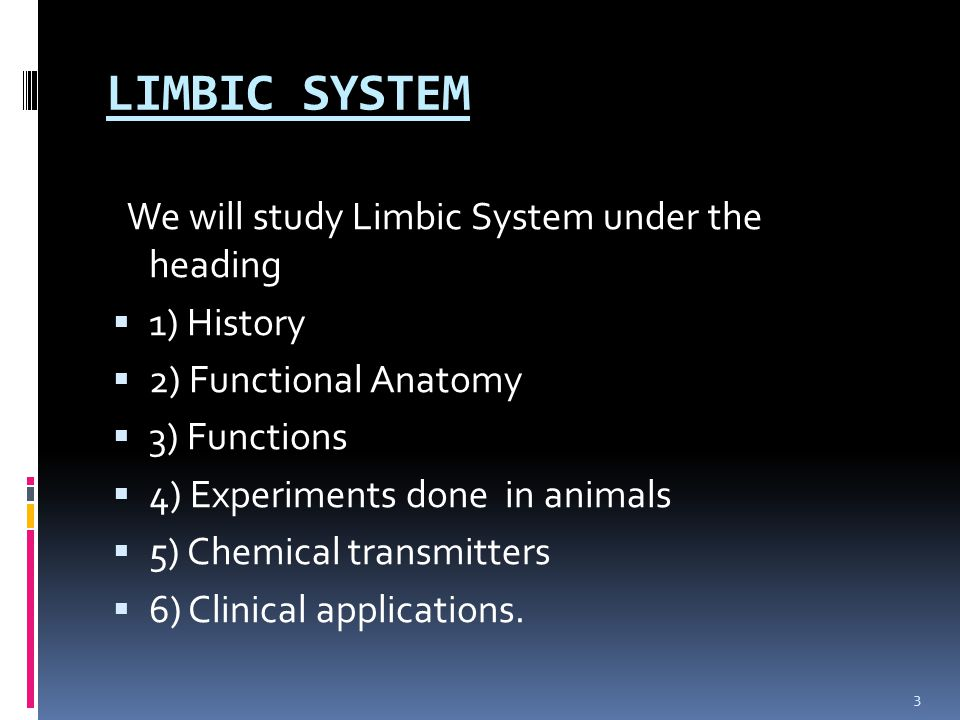 LIMBIC SYSTEM We will study Limbic System under the heading  1) History  2) Functional Anatomy  3) Functions  4) Experiments done in animals  5)