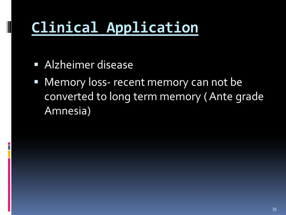 Clinical Application  Alzheimer disease  Memory loss- recent memory can not be converted to long term memory ( Ante grade Amnesia) 35