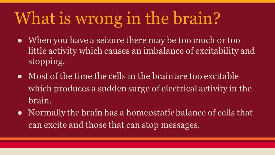 What is wrong in the brain? ● When you have a seizure there may be too much or too little activity which causes an imbalance of excitability and stopp