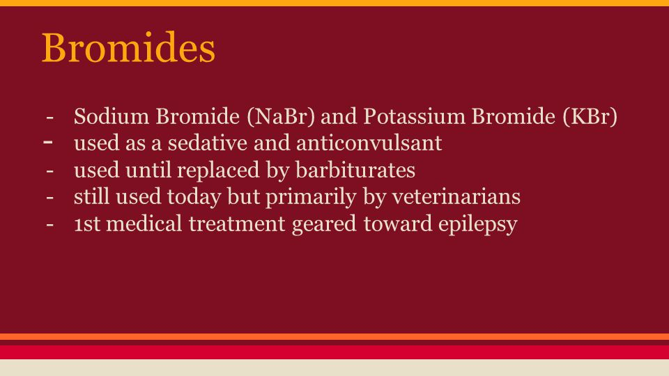 Bromides -Sodium Bromide (NaBr) and Potassium Bromide (KBr) - used as a sedative and anticonvulsant -used until replaced by barbiturates -still used today but primarily by veterinarians -1st medical treatment geared toward epilepsy