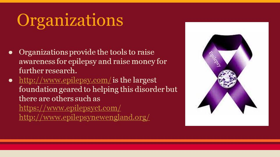 Organizations ● Organizations provide the tools to raise awareness for epilepsy and raise money for further research.