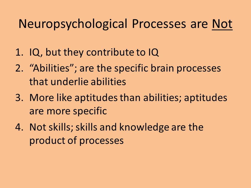 "Neuropsychological Processes are Not 1.IQ, but they contribute to IQ 2.""Abilities""; are the specific brain processes that underlie abilities 3.More li"