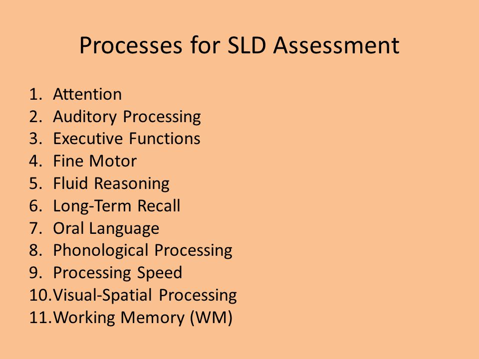 Processes for SLD Assessment 1.Attention 2.Auditory Processing 3.Executive Functions 4.Fine Motor 5.Fluid Reasoning 6.Long-Term Recall 7.Oral Language