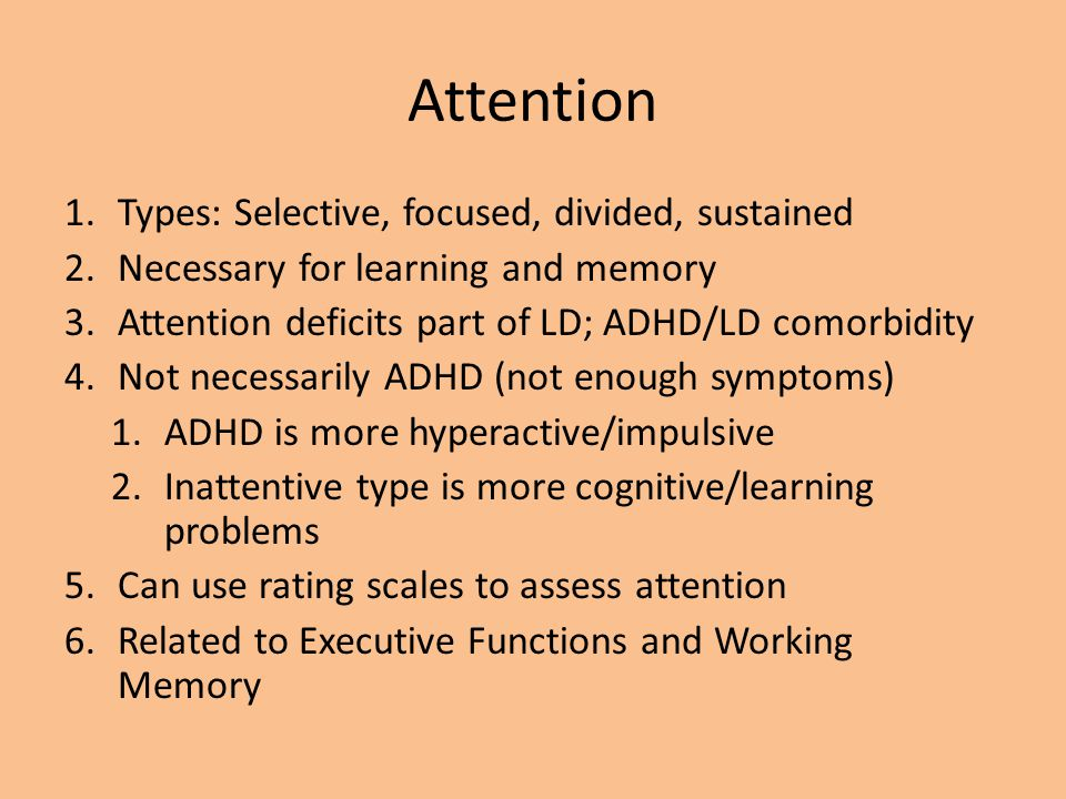 Attention 1.Types: Selective, focused, divided, sustained 2.Necessary for learning and memory 3.Attention deficits part of LD; ADHD/LD comorbidity 4.N